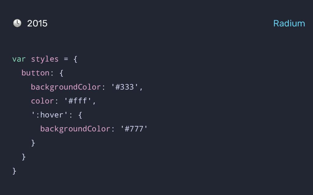 var styles = { button: { backgroundColor: '#333...