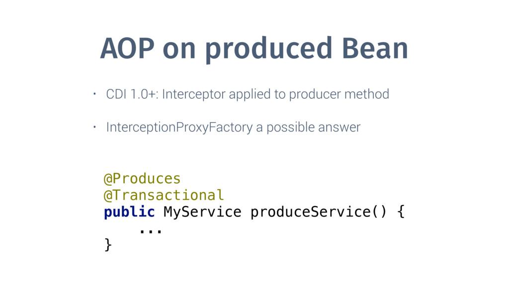 AOP on produced Bean • CDI 1.0+: Interceptor ap...