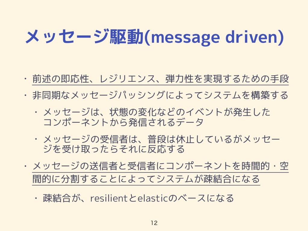 メッセージ駆動(message driven) • 前述の即応性、レジリエンス、弾力性を実現す...