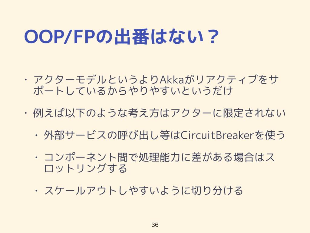 OOP/FPの出番はない? • アクターモデルというよりAkkaがリアクティブをサ ポートして...