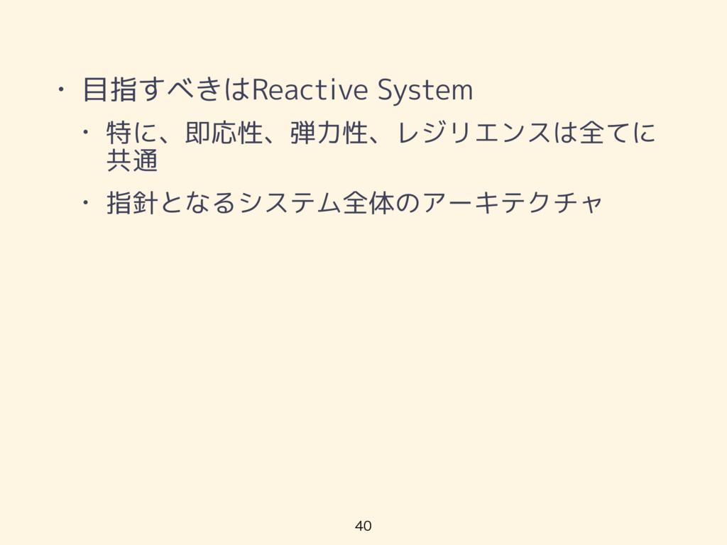 • 目指すべきはReactive System • 特に、即応性、弾力性、レジリエンスは全てに...