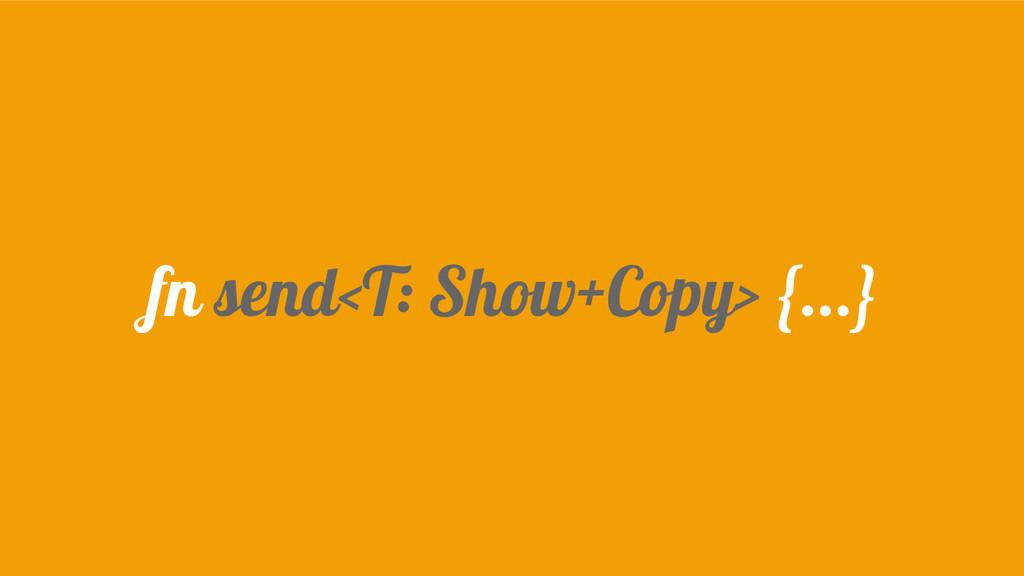 fn send<T: Show+Copy> {...}
