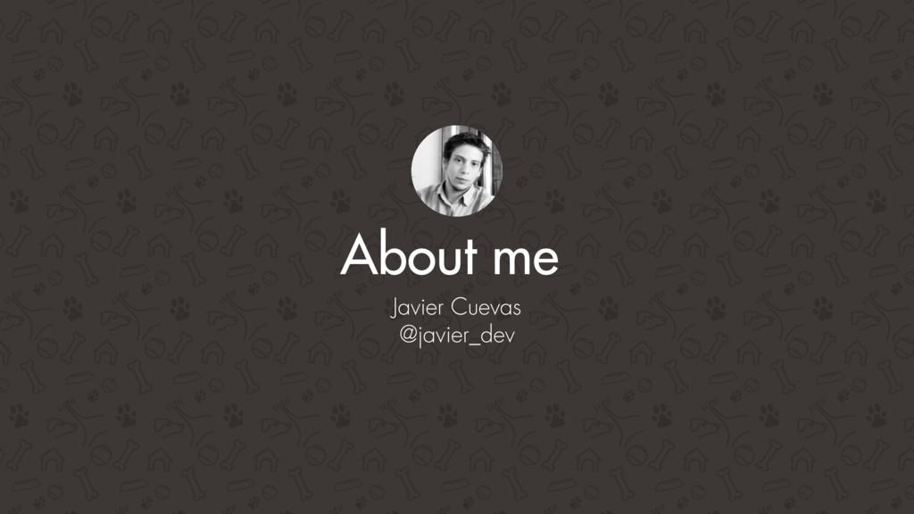 Javier Cuevas @javier_dev About me