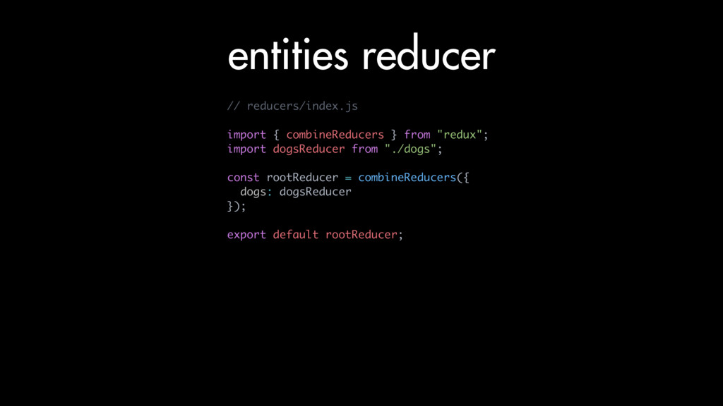 entities reducer // reducers/index.js import { ...