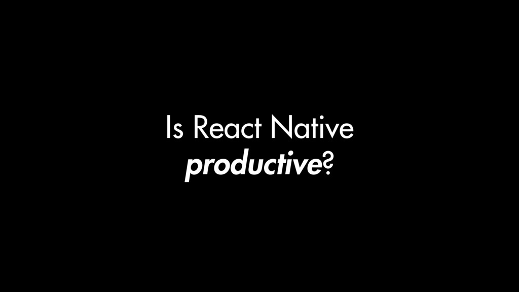 Is React Native productive?