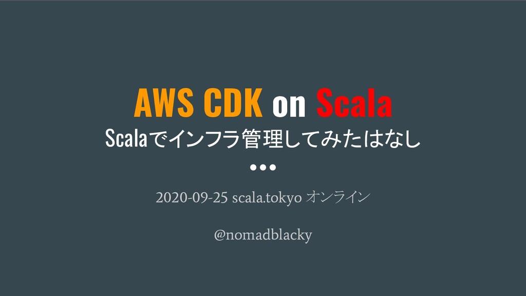AWS CDK on Scala Scalaでインフラ管理してみたはなし 2020-09-25...