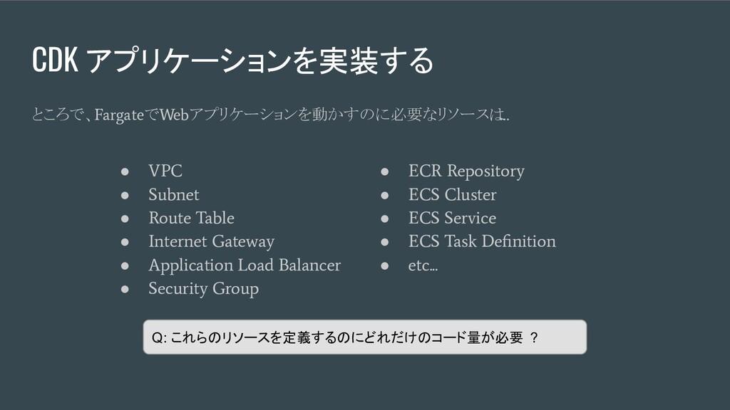 CDK アプリケーションを実装する ● VPC ● Subnet ● Route Table ...