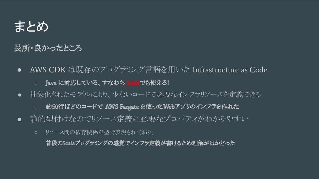 まとめ 長所・良かったところ ● AWS CDK は既存のプログラミング言語を用いた Infr...