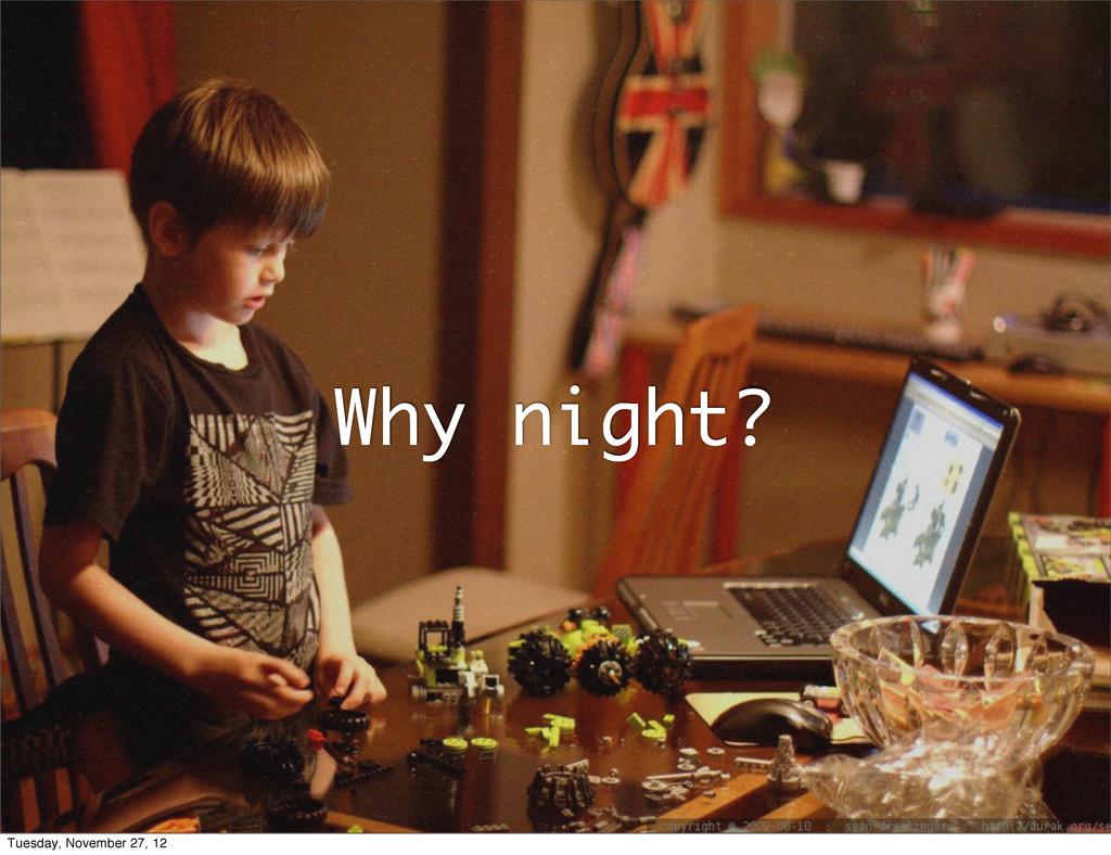 Why night? Tuesday, November 27, 12