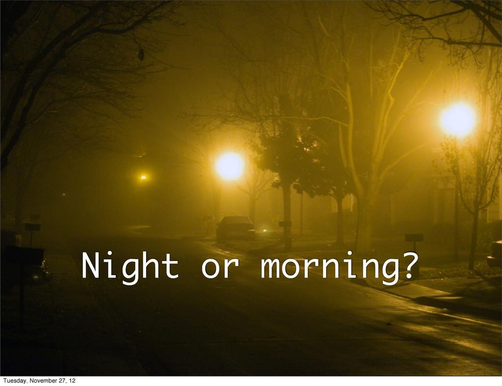 Night or morning? Tuesday, November 27, 12