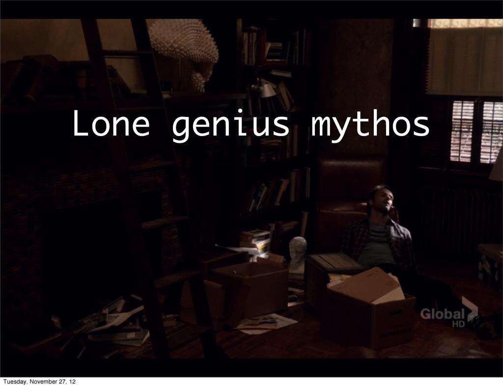 Lone genius mythos Tuesday, November 27, 12