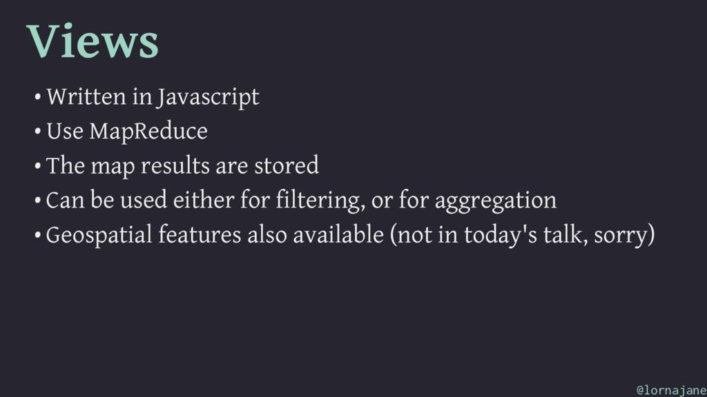 Views • Written in Javascript • Use MapReduce •...