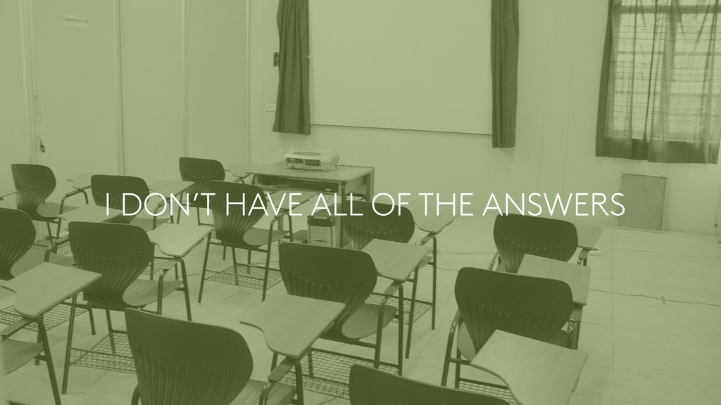 I DON'T HAVE ALL OF THE ANSWERS