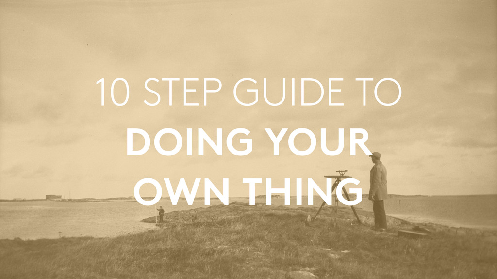 10 STEP GUIDE TO DOING YOUR  OWN THING