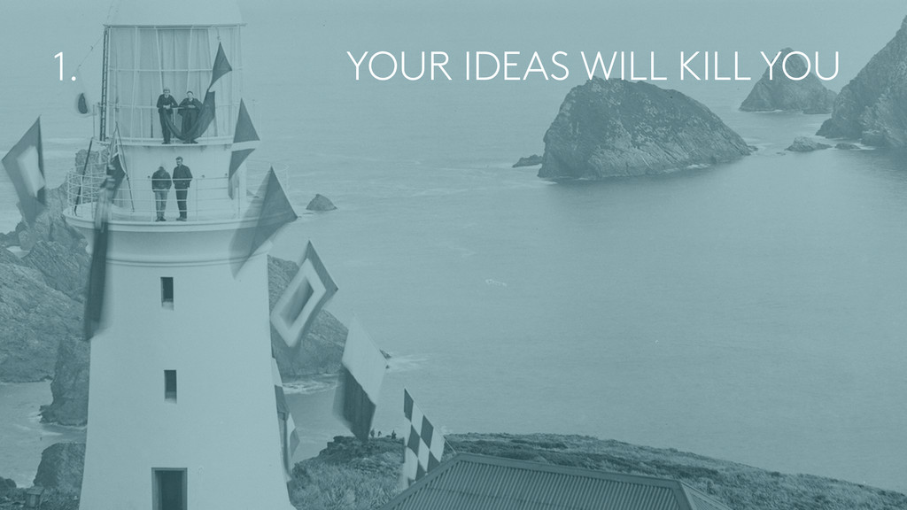 YOUR IDEAS WILL KILL YOU 1.