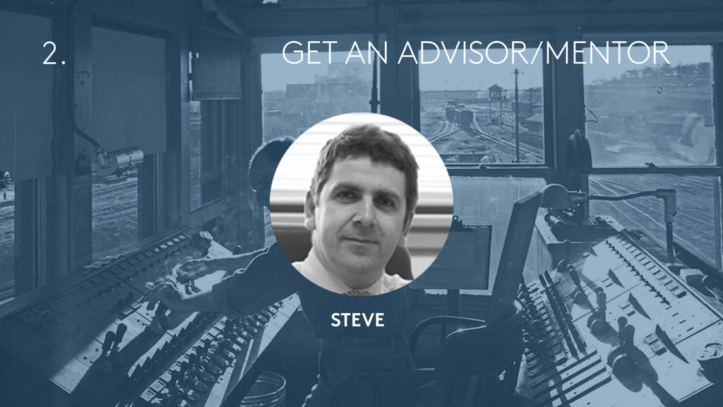 GET AN ADVISOR/MENTOR 2. STEVE