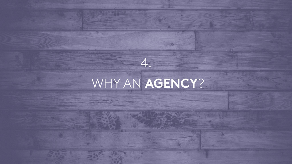 WHY AN AGENCY? 4.