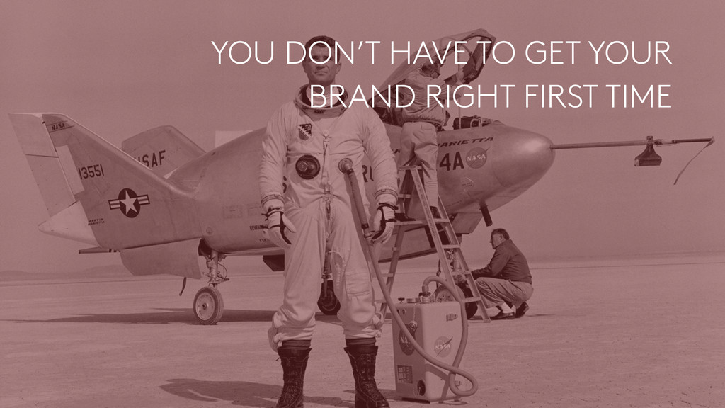 YOU DON'T HAVE TO GET YOUR  BRAND RIGHT FIRST ...