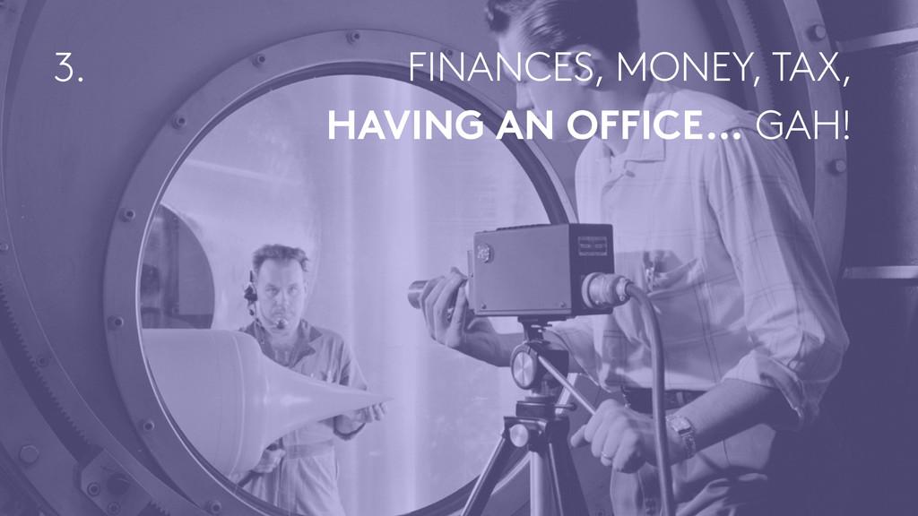 FINANCES, MONEY, TAX, HAVING AN OFFICE… GAH! 3.