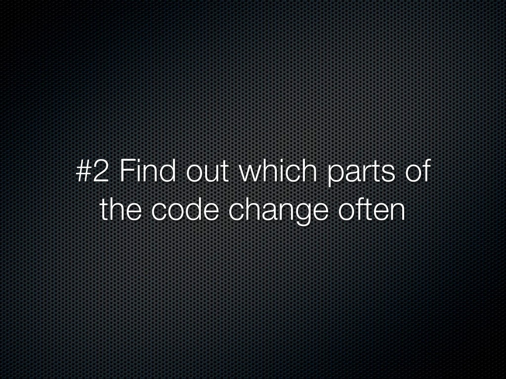 #2 Find out which parts of the code change often