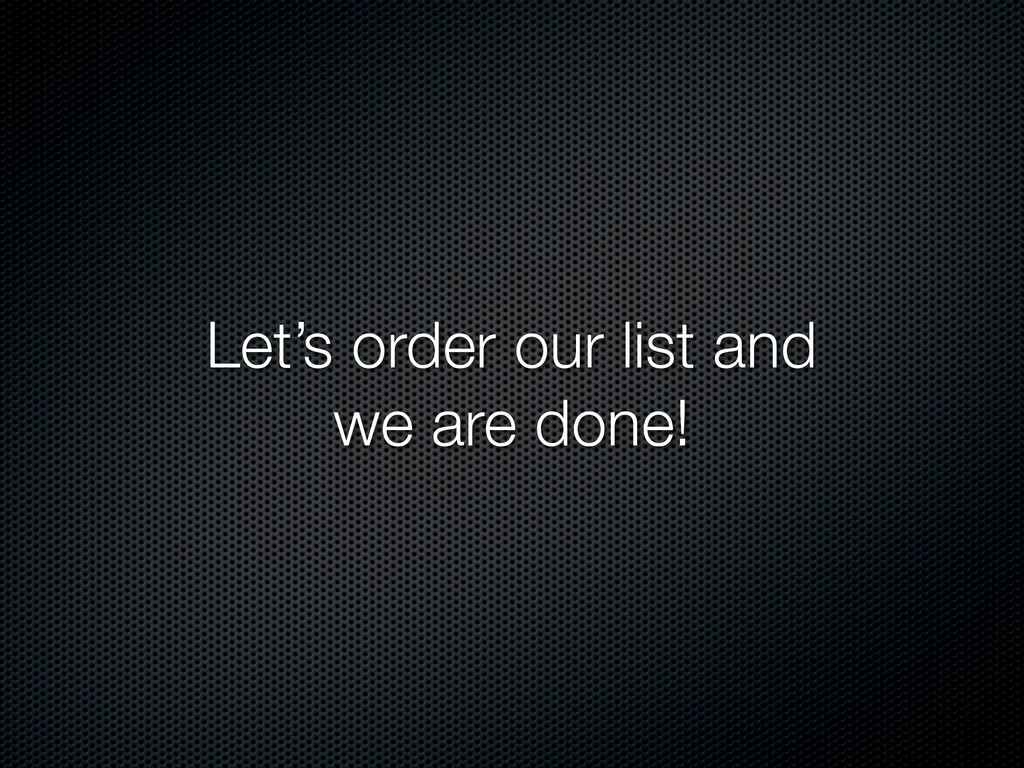 Let's order our list and we are done!