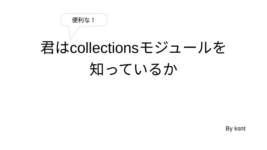 君ははcollectionsモジュールをを 知っているかっているか By ksnt 便利な!な!