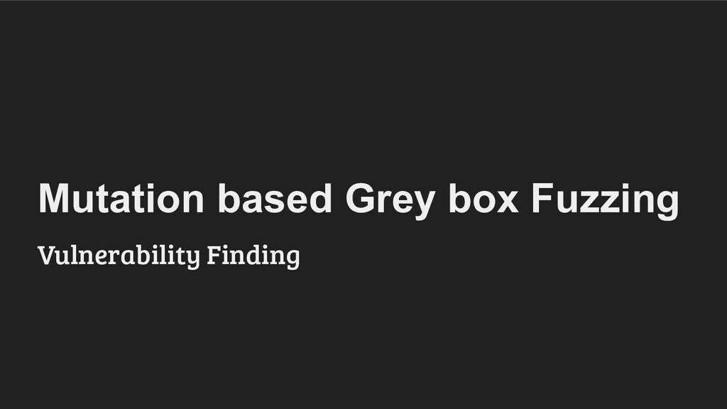 Mutation based Grey box Fuzzing Vulnerability F...