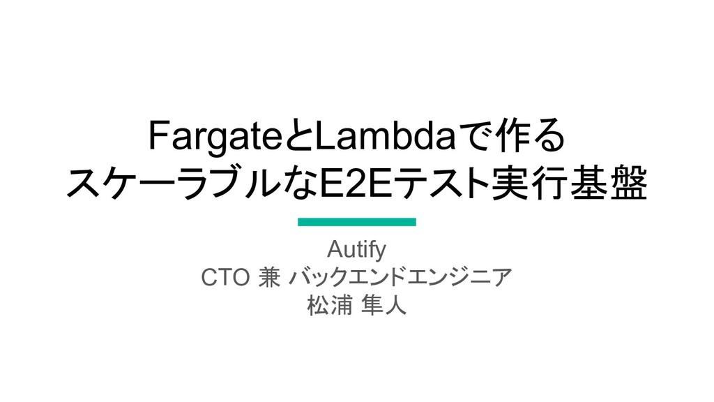 FargateとLambdaで作る スケーラブルなE2Eテスト実行基盤 Autify CTO ...