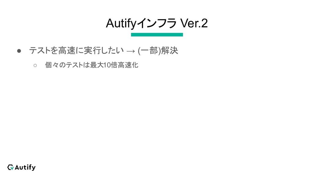 Autifyインフラ Ver.2 ● テストを高速に実行したい → (一部)解決 ○ 個々のテ...