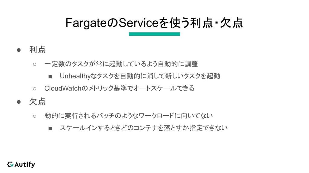 FargateのServiceを使う利点・欠点 ● 利点 ○ 一定数のタスクが常に起動している...