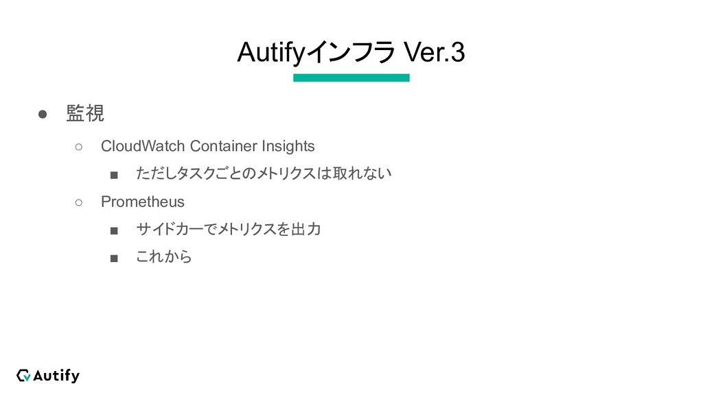 Autifyインフラ Ver.3 ● 監視 ○ CloudWatch Container In...