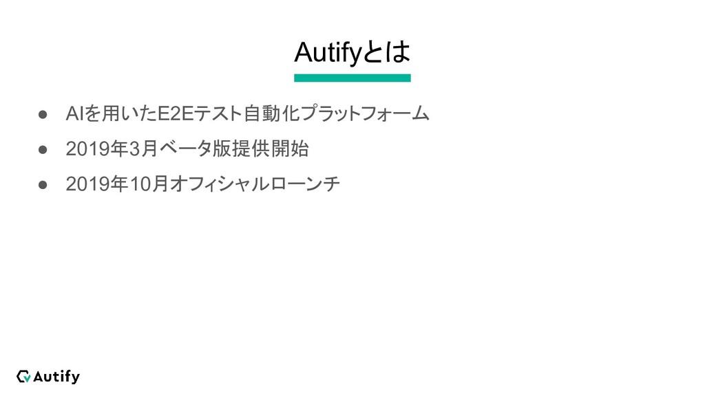 Autifyとは ● AIを用いたE2Eテスト自動化プラットフォーム ● 2019年3月ベータ...