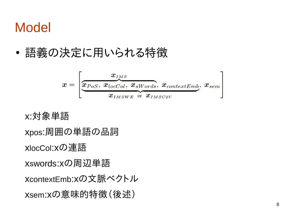 8 Model ● 語義の決定に用いられる特徴 x:対象単語 xpos:周囲の単語の品詞 xl...