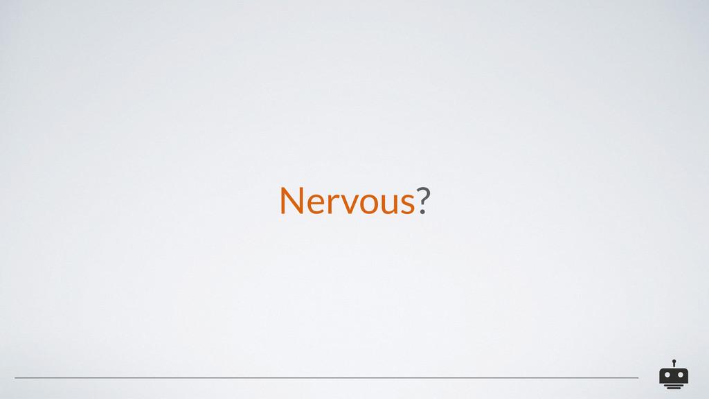 Nervous?