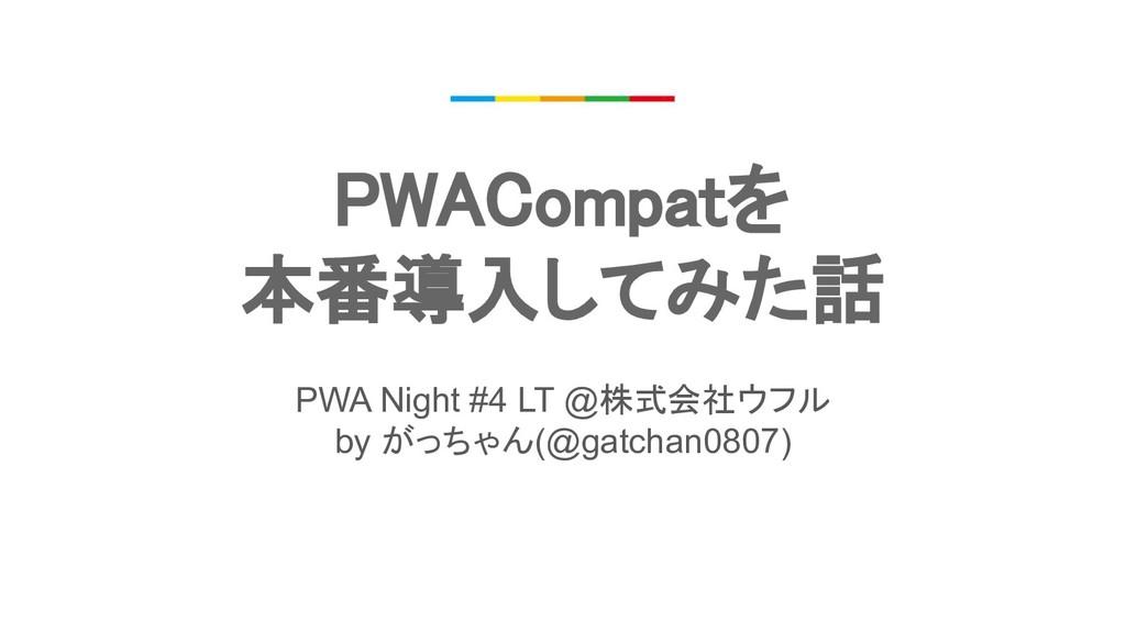 PWACompatを 本番導入してみた話 PWA Night #4 LT @株式会社ウフル...