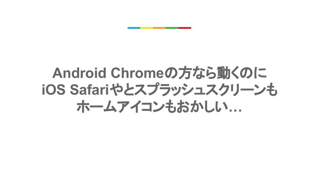 Android Chromeの方なら動くのに iOS Safariやとスプラッシュスクリーンも...