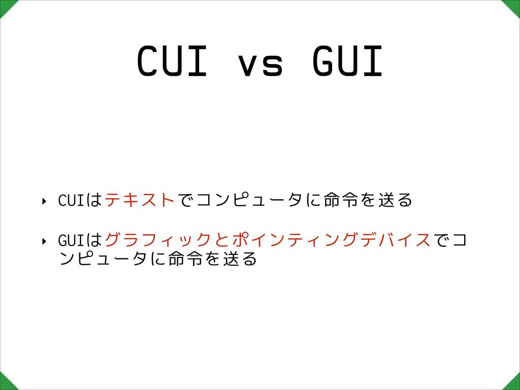 CUI vs GUI ‣ CUIはテキストでコンピュータに命令を送る ‣ GUIはグラフィック...