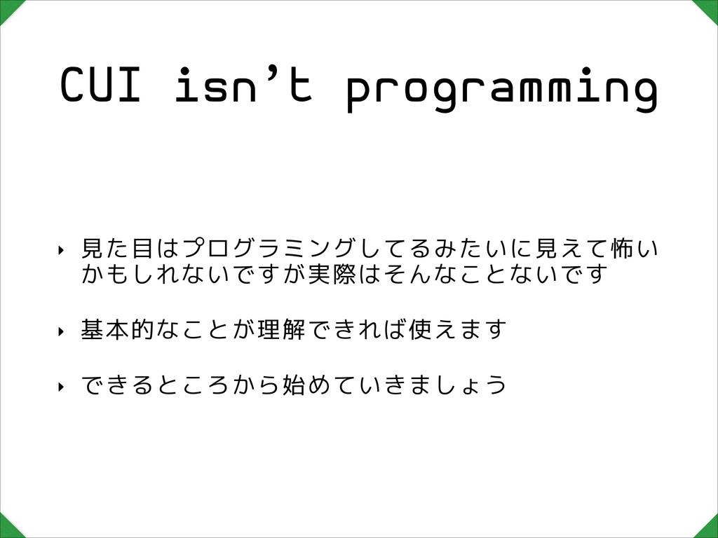 CUI isn't programming ‣ 見た目はプログラミングしてるみたいに見えて怖い...
