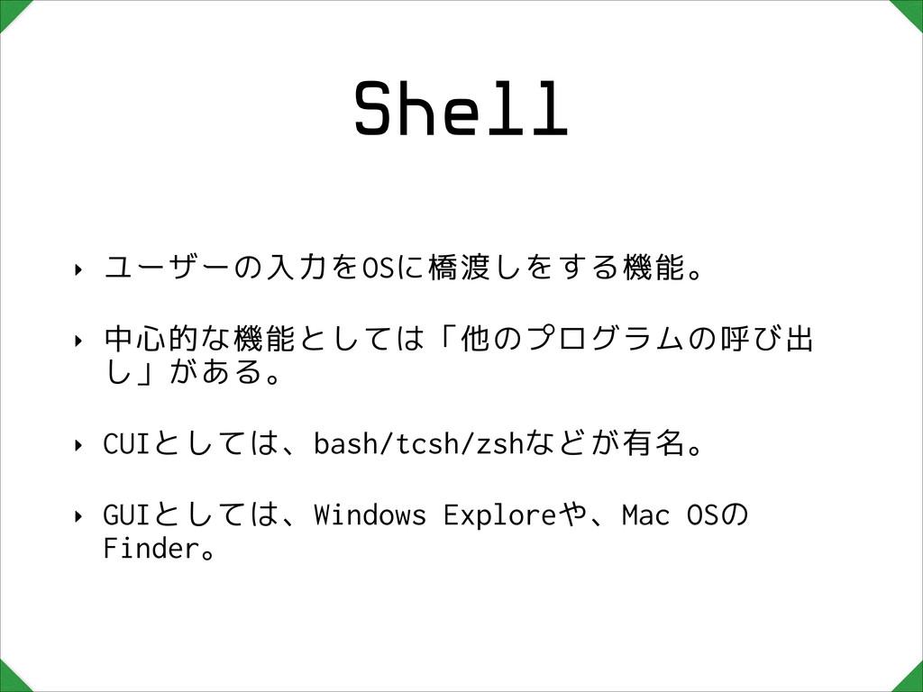 Shell ‣ ユーザーの入力をOSに橋渡しをする機能。 ‣ 中心的な機能としては「他のプログ...
