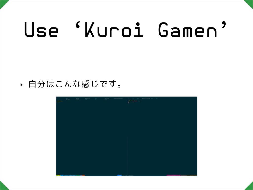 Use 'Kuroi Gamen' ‣ 自分はこんな感じです。