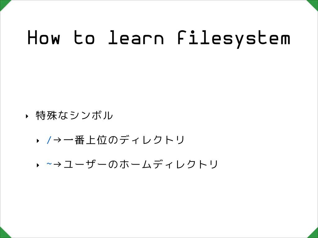 How to learn filesystem ‣ 特殊なシンボル ‣ /→一番上位のディレク...