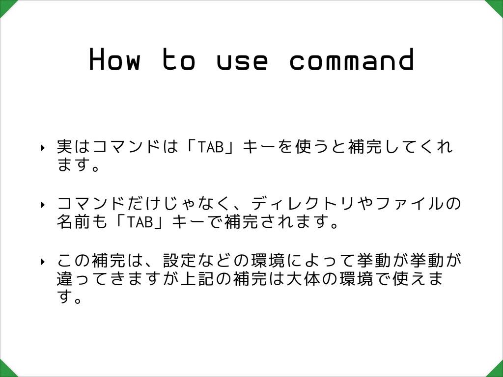 How to use command ‣ 実はコマンドは「TAB」キーを使うと補完してくれ ま...
