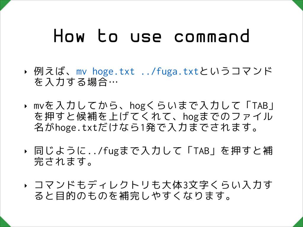 How to use command ‣ 例えば、mv hoge.txt ../fuga.tx...