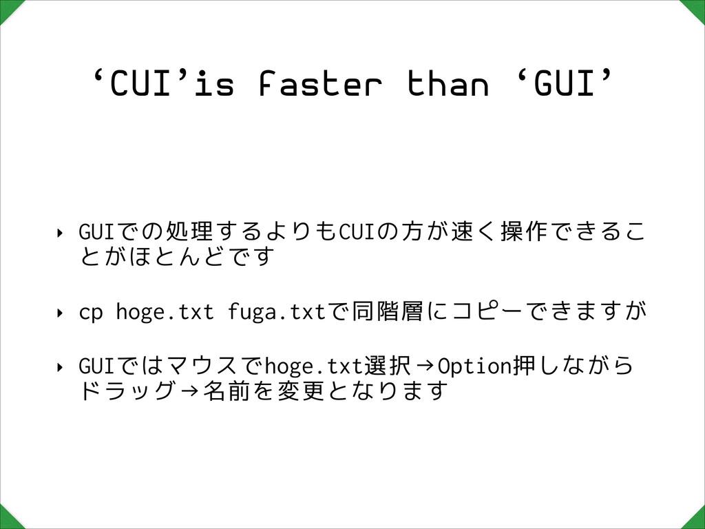 'CUI'is faster than 'GUI' ‣ GUIでの処理するよりもCUIの方が速...