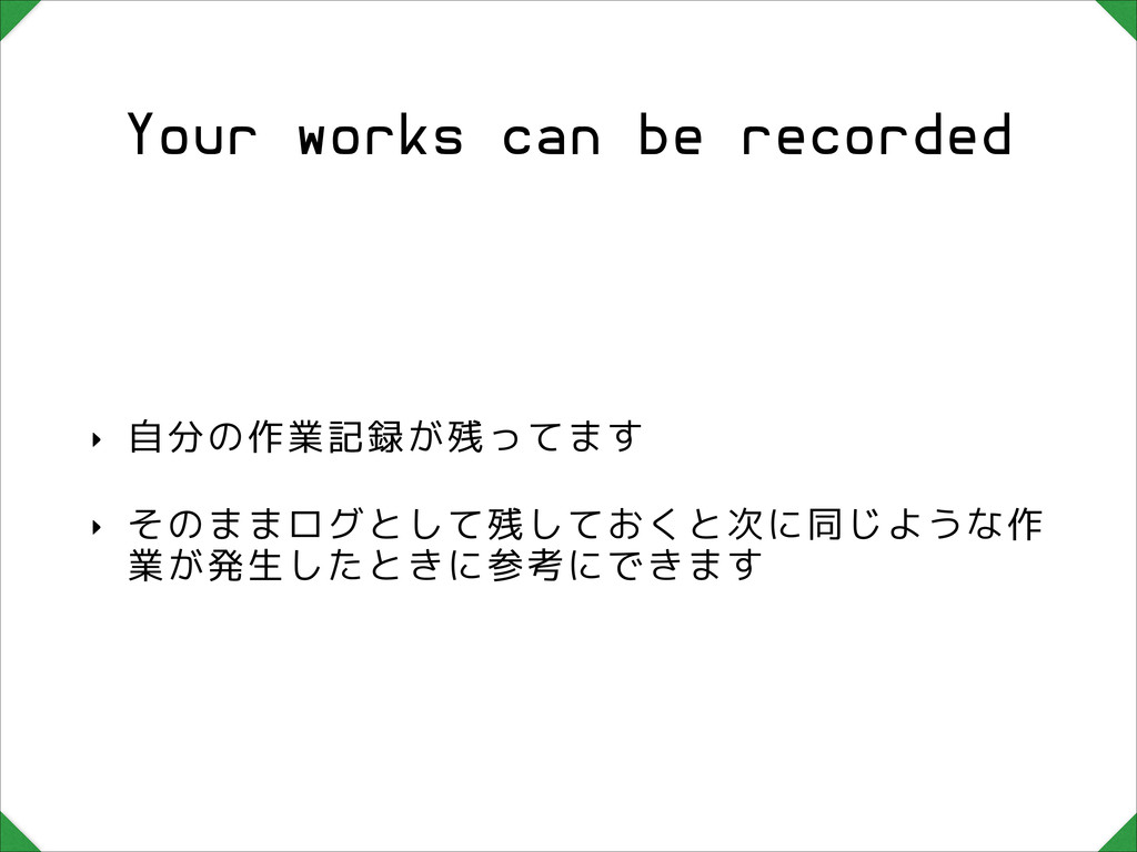 Your works can be recorded ‣ 自分の作業記録が残ってます ‣ その...