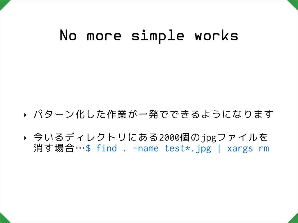 No more simple works ‣ パターン化した作業が一発でできるようになります ...