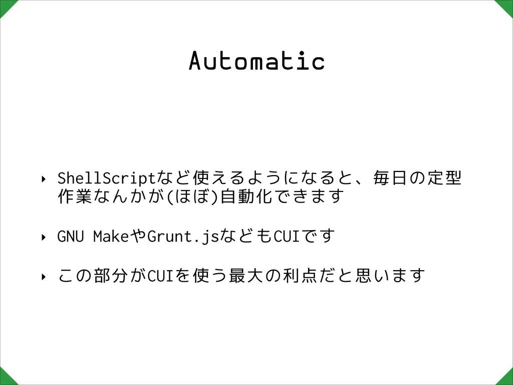 Automatic ‣ ShellScriptなど使えるようになると、毎日の定型 作業なんかが...
