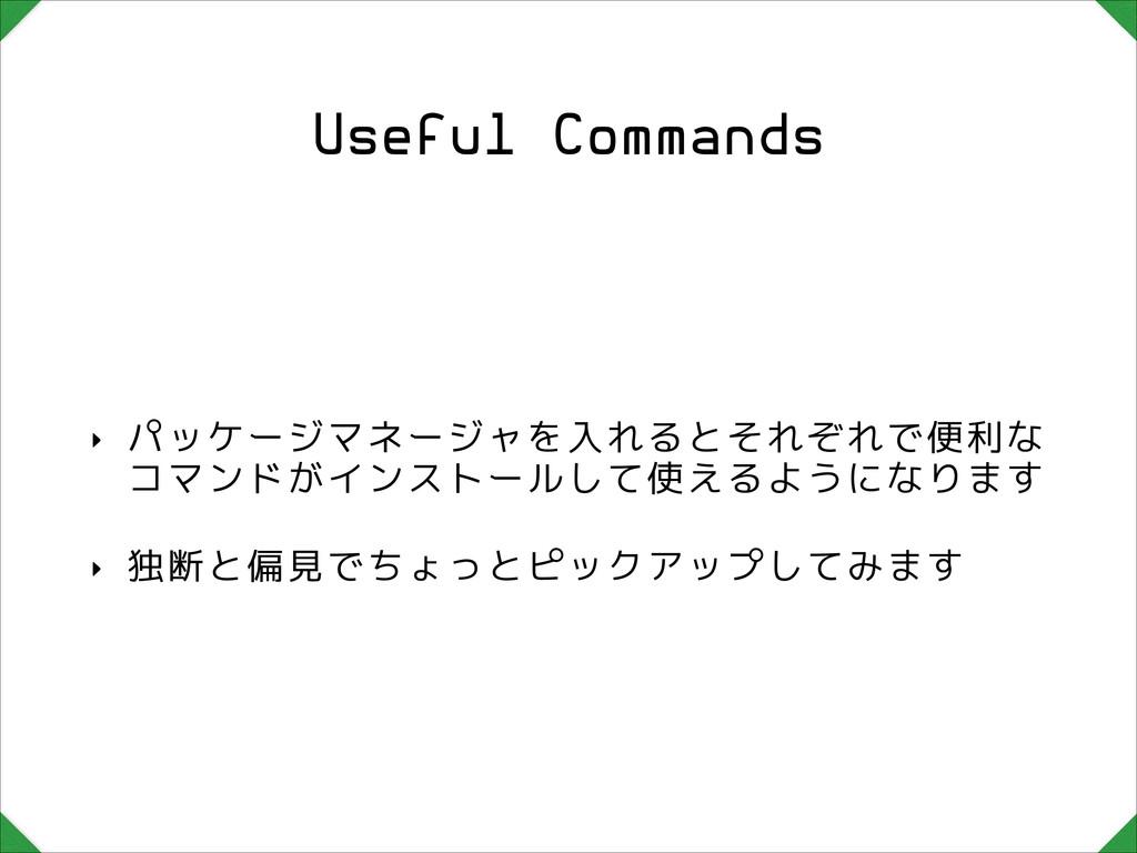 Useful Commands ‣ パッケージマネージャを入れるとそれぞれで便利な コマンドが...