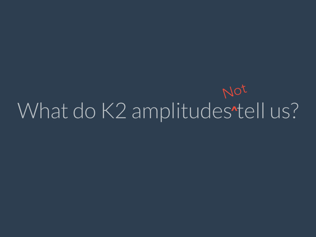 What do K2 amplitudes tell us? Not ^