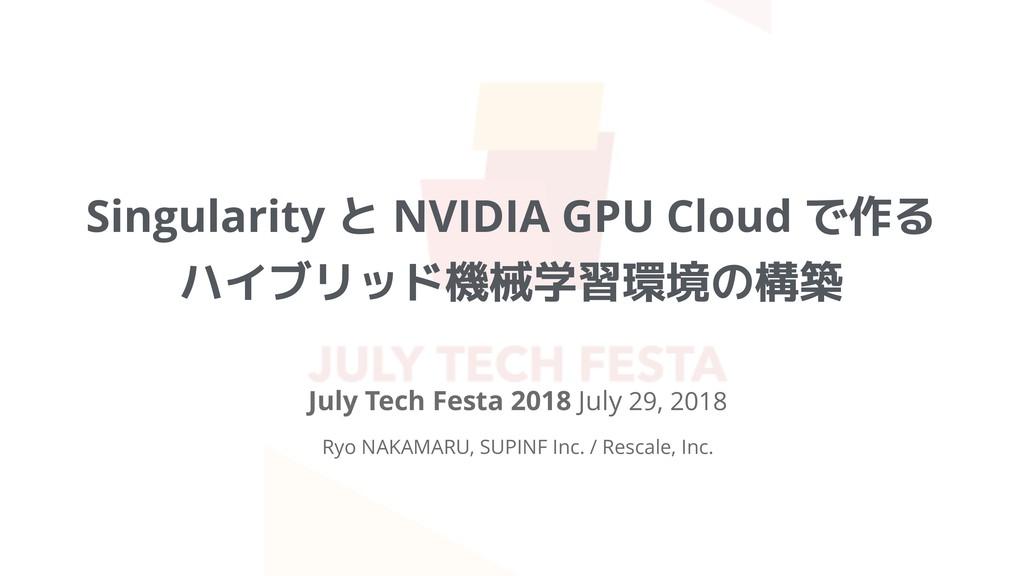 Singularity と NVIDIA GPU Cloud で作る ハイブリッド機械学習環境...